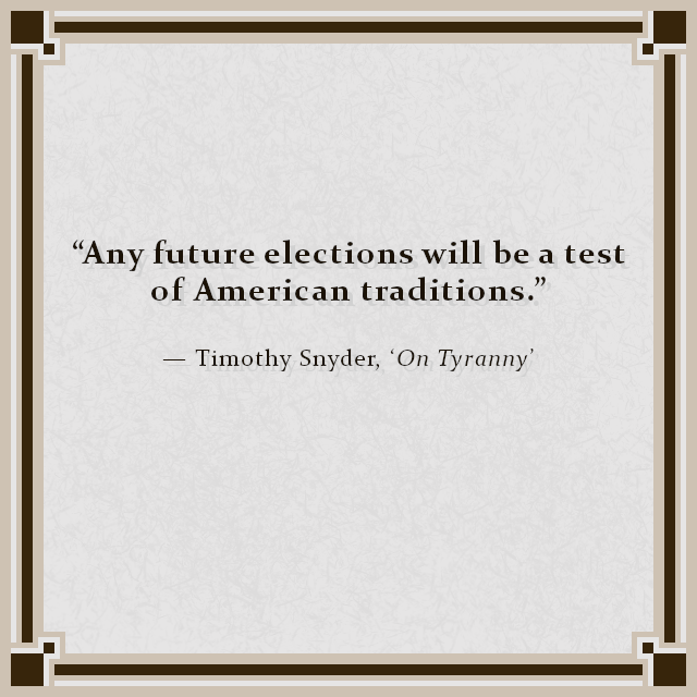 """Any future elections will be a test of American traditions."" — Timothy Snyder, 'On Tyranny'"