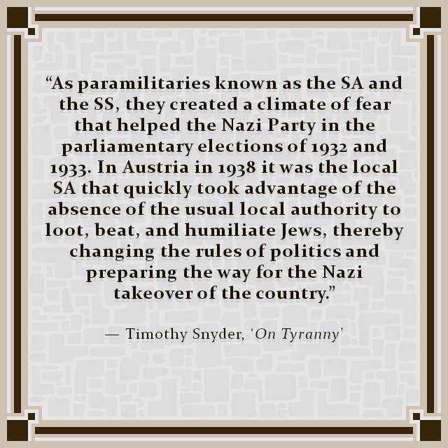 """As paramilitaries known as the SA and the SS, they created a climate of fear that helped the Nazi Party in the parliamentary elections of 1932 and 1933. In Austria in 1938 it was the local SA that quickly took advantage of the absence of the usual local authority to loot, beat, and humiliate Jews, thereby changing the rules of politics and preparing the way for the Nazi takeover of the country.""  — Timothy Snyder, 'On Tyranny'"