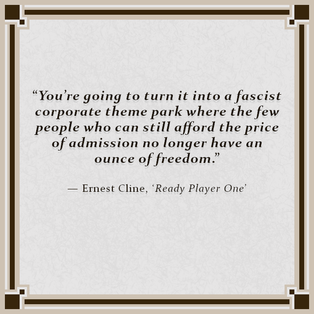 """You're going to turn it into a fascist corporate theme park where the few people who can still afford the price of admission no longer have an ounce of freedom."" — Ernest Cline, 'Ready Player One'"