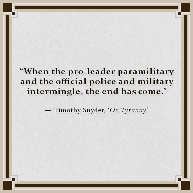 """When the pro-leader paramilitary and the official police and military intermingle, the end has come."" — Timothy Snyder, 'On Tyranny'"