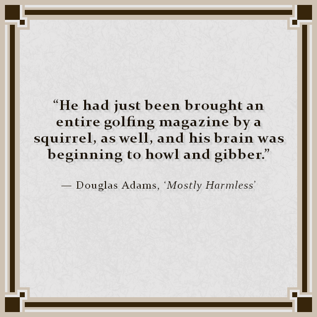 """He had just been brought an entire golfing magazine by a squirrel, as well, and his brain was beginning to howl and gibber."" — Douglas Adams, 'Mostly Harmless'"