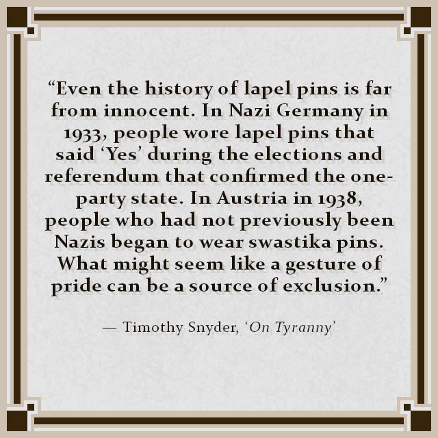 """Even the history of lapel pins is far from innocent. In Nazi Germany in 1933, people wore lapel pins that said 'Yes' during the elections and referendum that confirmed the one-party state. In Austria in 1938, people who had not previously been Nazis began to wear swastika pins. What might seem like a gesture of pride can be a source of exclusion."" — Timothy Snyder, 'On Tyranny'"