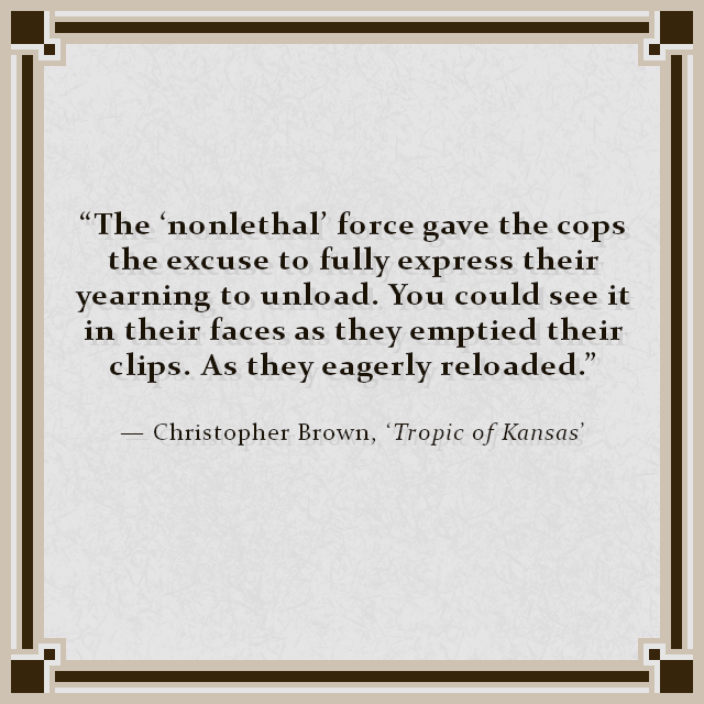 """The 'nonlethal' force gave the cops the excuse to fully express their yearning to unload. You could see it in their faces as they emptied their clips. As they eagerly reloaded."" — Christopher Brown, 'Tropic of Kansas'"