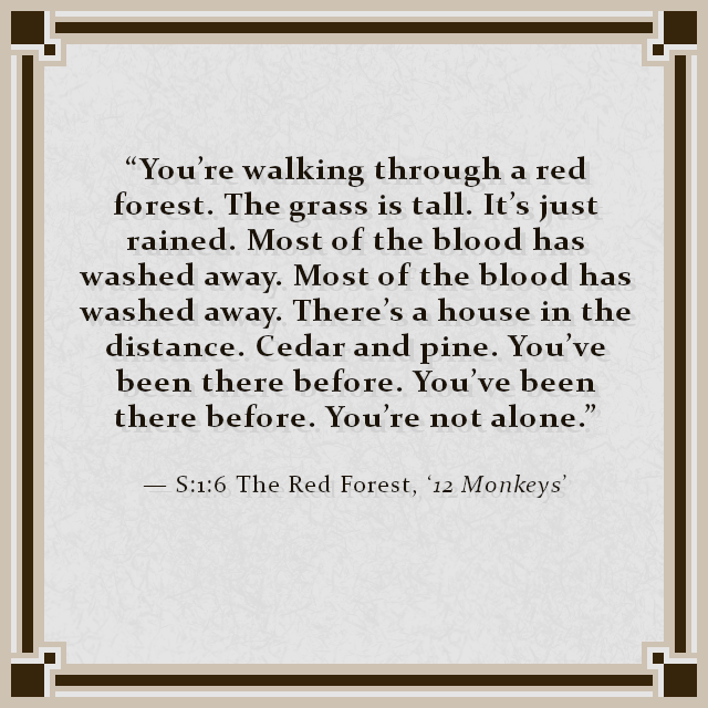 """You're walking through a red forest. The grass is tall. It's just rained. Most of the blood has washed away. Most of the blood has washed away. There's a house in the distance. Cedar and pine. You've been there before. You've been there before. You're not alone."" — S:1:6 The Red Forest, '12 Monkeys'"