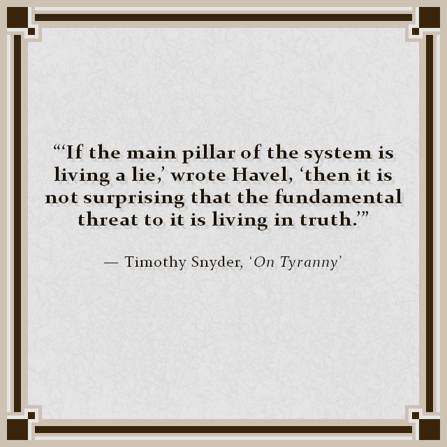 """'If the main pillar of the system is living a lie,' wrote Havel, 'then it is not surprising that the fundamental threat to it is living in truth.'"" — Timothy Snyder, 'On Tyranny'"