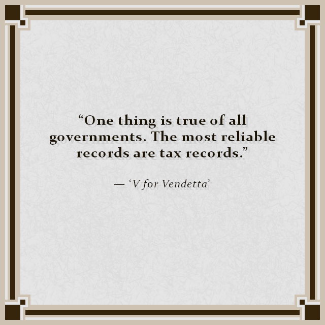 """One thing is true of all governments. The most reliable records are tax records."" — 'V for Vendetta'"
