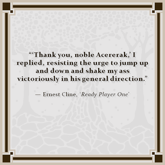 """'Thank you, noble Acererak,' I replied, resisting the urge to jump up and down and shake my ass victoriously in his general direction."" — Ernest Cline, 'Ready Player One'"