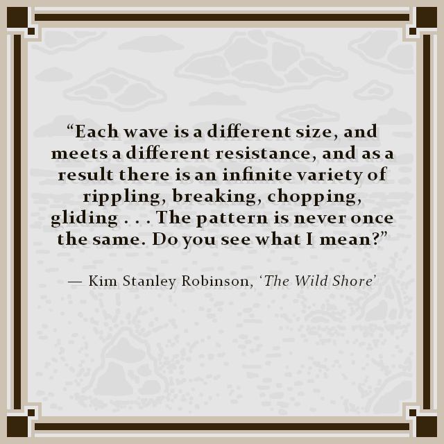 """Each wave is a different size, and meets a different resistance, and as a result there is an infinite variety of rippling, breaking, chopping, gliding . . . The pattern is never once the same. Do you see what I mean?"" — Kim Stanley Robinson, 'The Wild Shore'"
