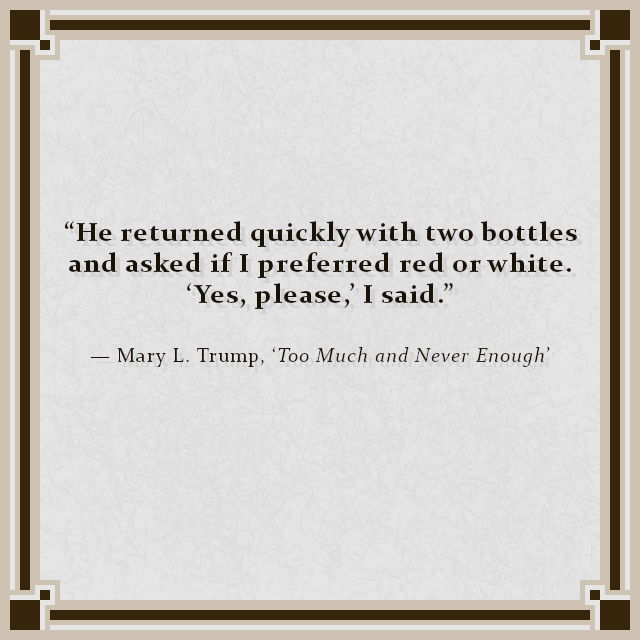 """He returned quickly with two bottles and asked if I preferred red or white. 'Yes, please,' I said."" — Mary L. Trump, 'Too Much and Never Enough'"