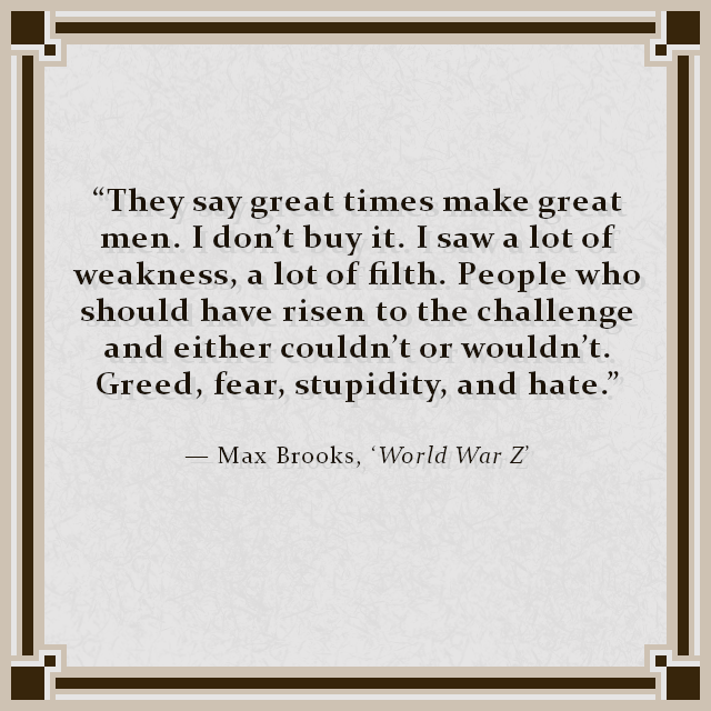 """They say great times make great men. I don't buy it. I saw a lot of weakness, a lot of filth. People who should have risen to the challenge and either couldn't or wouldn't. Greed, fear, stupidity, and hate."" — Max Brooks, 'World War Z'"