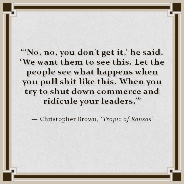 """'No, no, you don't get it,' he said. 'We want them to see this. Let the people see what happens when you pull shit like this. When you try to shut down commerce and ridicule your leaders.'"" — Christopher Brown, 'Tropic of Kansas'"