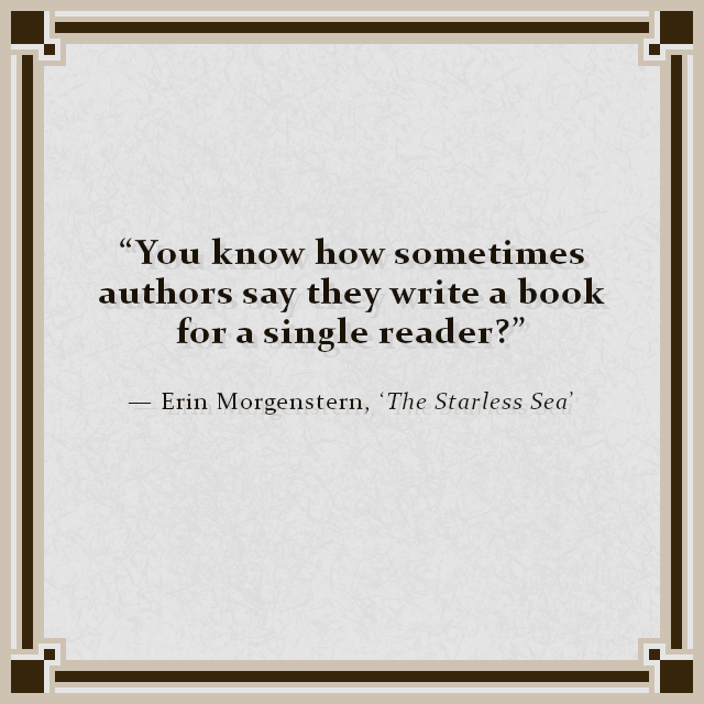 """""""You know how sometimes authors say they write a book for a single reader?"""" — Erin Morgenstern, 'The Starless Sea'"""