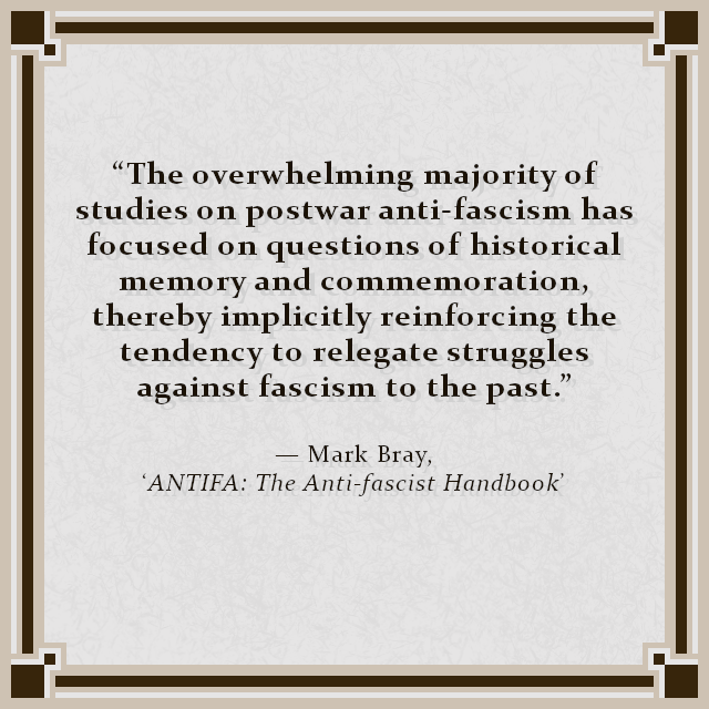 """The overwhelming majority of studies on postwar anti-fascism has focused on questions of historical memory and commemoration, thereby implicitly reinforcing the tendency to relegate struggles against fascism to the past.""  — Mark Bray, 'ANTIFA: The Anti-fascist Handbook'"