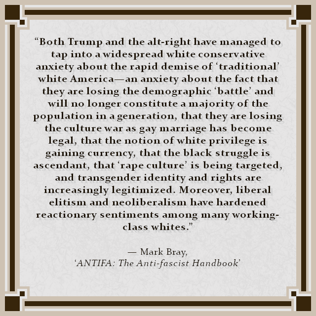 """Both Trump and the alt-right have managed to tap into a widespread white conservative anxiety about the rapid demise of 'traditional' white America—an anxiety about the fact that they are losing the demographic 'battle' and will no longer constitute a majority of the population in a generation, that they are losing the culture war as gay marriage has become legal, that the notion of white privilege is gaining currency, that the black struggle is ascendant, that 'rape culture' is being targeted, and transgender identity and rights are increasingly legitimized. Moreover, liberal elitism and neoliberalism have hardened reactionary sentiments among many working-class whites."" — Mark Bray, 'ANTIFA: The Anti-fascist Handbook'"