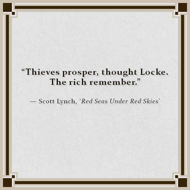 """Thieves prosper, thought Locke. The rich remember."" — Scott Lynch, 'Red Seas Under Red Skies'"
