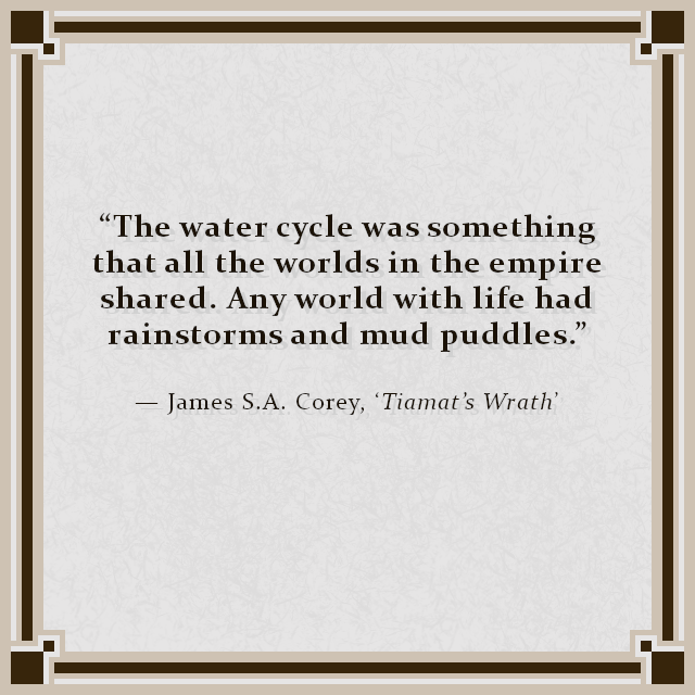"""The water cycle was something that all the worlds in the empire shared. Any world with life had rainstorms and mud puddles."" — James S.A. Corey, 'Tiamat's Wrath'"