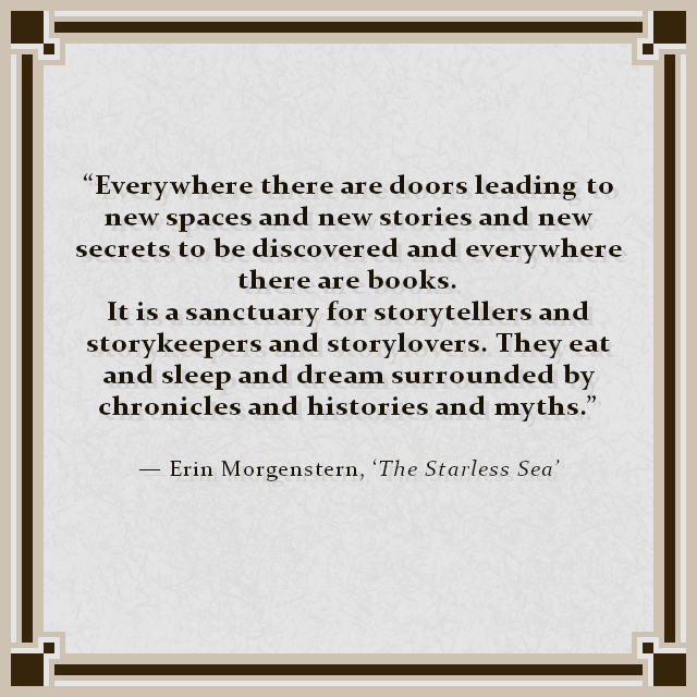 """Everywhere there are doors leading to new spaces and new stories and new secrets to be discovered and everywhere there are books. It is a sanctuary for storytellers and storykeepers and storylovers. They eat and sleep and dream surrounded by chronicles and histories and myths."" — Erin Morgenstern, 'The Starless Sea'"