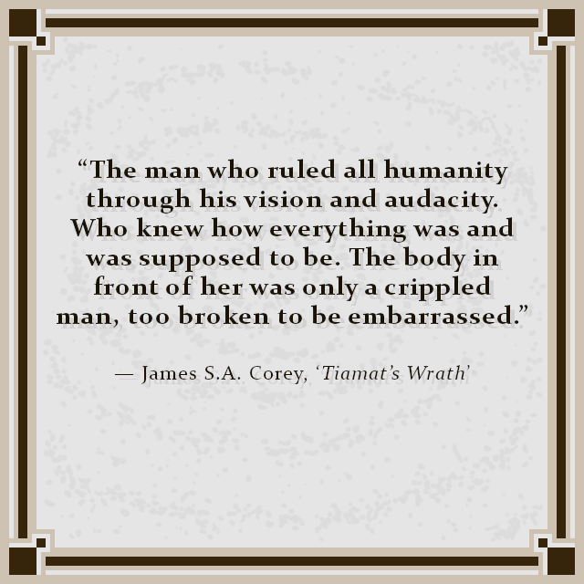 """The man who ruled all humanity through his vision and audacity. Who knew how everything was and was supposed to be. The body in front of her was only a crippled man, too broken to be embarrassed."" — James S.A. Corey, 'Tiamat's Wrath'"