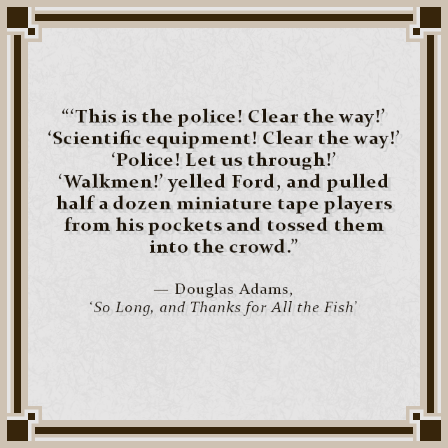"""""""'This is the police! Clear the way!' 'Scientific equipment! Clear the way!' 'Police! Let us through!' 'Walkmen!' yelled Ford, and pulled half a dozen miniature tape players from his pockets and tossed them into the crowd."""" — Douglas Adams, 'So Long, and Thanks for All the Fish'"""
