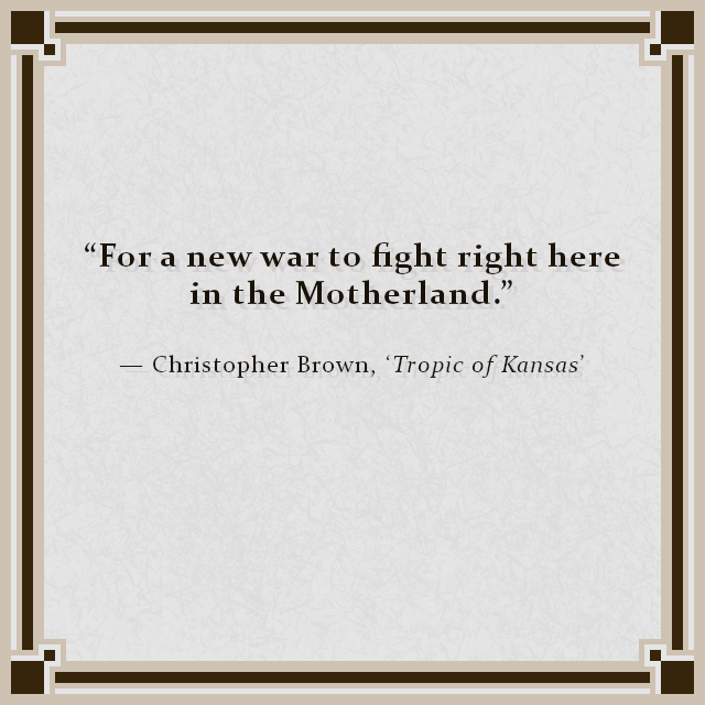 """For a new war to fight right here in the Motherland."" — Christopher Brown, 'Tropic of Kansas'"