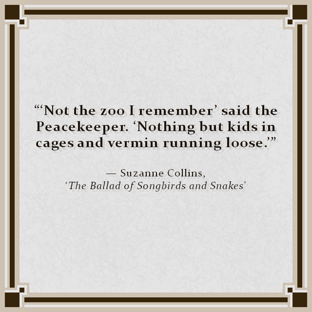 """'Not the zoo I remember' said the Peacekeeper. 'Nothing but kids in cages and vermin running loose.'"" — Suzanne Collins, 'The Ballad of Songbirds and Snakes'"