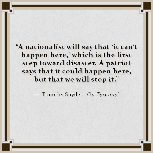 """A nationalist will say that 'it can't happen here,' which is the first step toward disaster. A patriot says that it could happen here, but that we will stop it."" — Timothy Snyder, 'On Tyranny'"