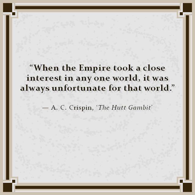 """When the Empire took a close interest in any one world, it was always unfortunate for that world."" — A. C. Crispin, 'The Hutt Gambit'"