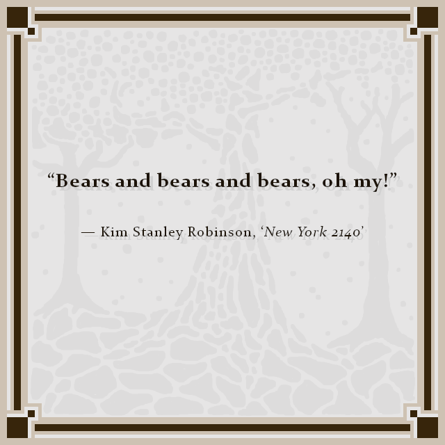 """Bears and bears and bears, oh my!"" — Kim Stanley Robinson, 'New York 2140'"