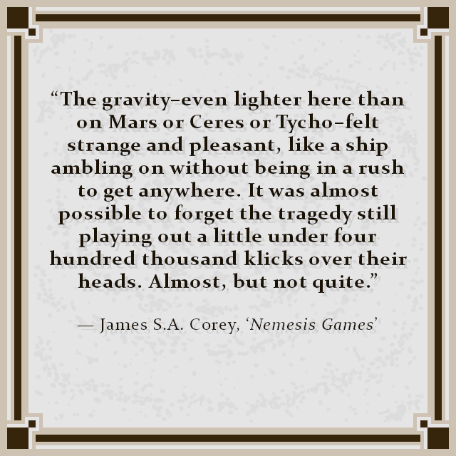 """The gravity–even lighter here than on Mars or Ceres or Tycho–felt strange and pleasant, like a ship ambling on without being in a rush to get anywhere. It was almost possible to forget the tragedy still playing out a little under four hundred thousand klicks over their heads. Almost, but not quite."" — James S.A. Corey, 'Nemesis Games'"