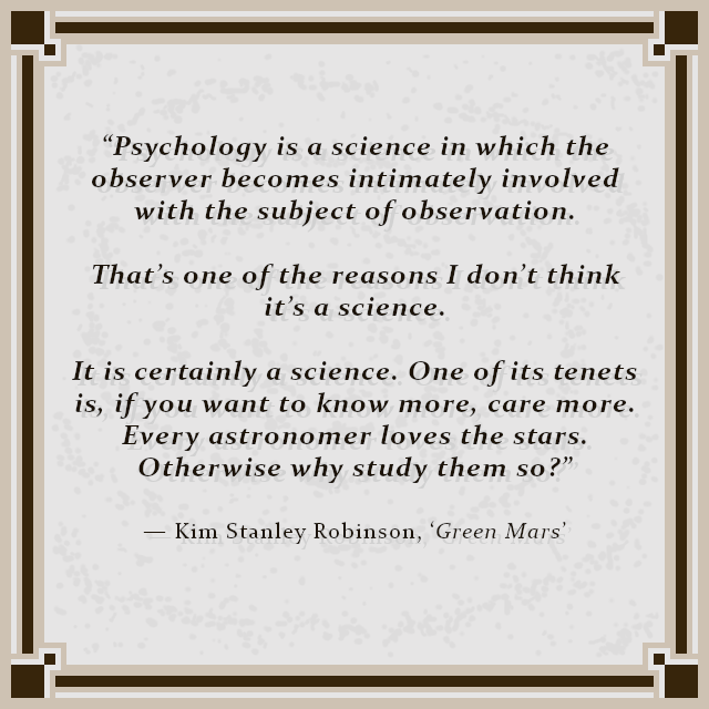 """Psychology is a science in which the observer becomes intimately involved with the subject of observation. That's one of the reasons I don't think it's a science. It is certainly a science. One of its tenets is, if you want to know more, care more. Every astronomer loves the stars. Otherwise why study them so?"" — Kim Stanley Robinson, 'Green Mars'"