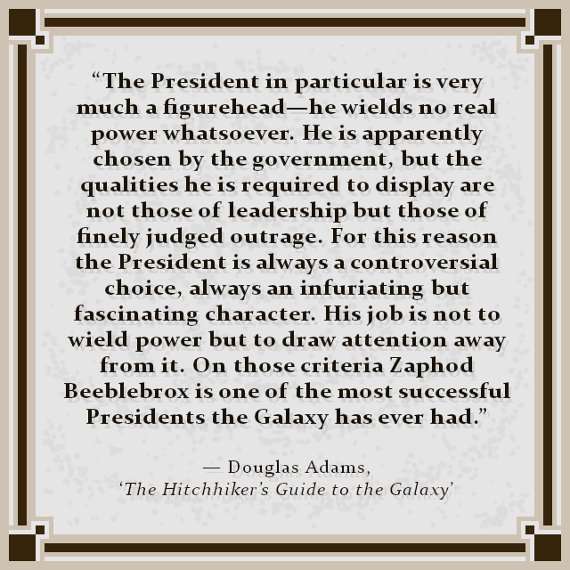 """The President in particular is very much a figurehead—he wields no real power whatsoever. He is apparently chosen by the government, but the qualities he is required to display are not those of leadership but those of finely judged outrage. For this reason the President is always a controversial choice, always an infuriating but fascinating character. His job is not to wield power but to draw attention away from it. On those criteria Zaphod Beeblebrox is one of the most successful Presidents the Galaxy has ever had."" — Douglas Adams, 'The Hitchhiker's Guide to the Galaxy'"