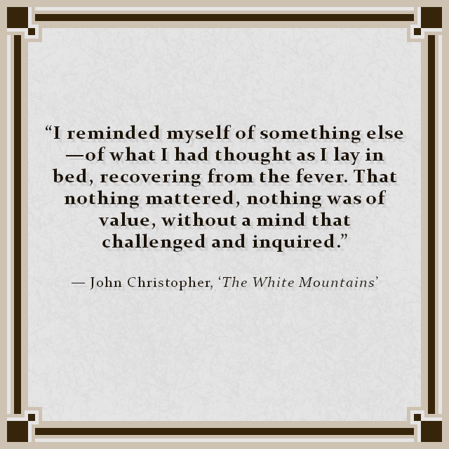 """I reminded myself of something else—of what I had thought as I lay in bed, recovering from the fever. That nothing mattered, nothing was of value, without a mind that challenged and inquired."" — John Christopher, 'The White Mountains'"