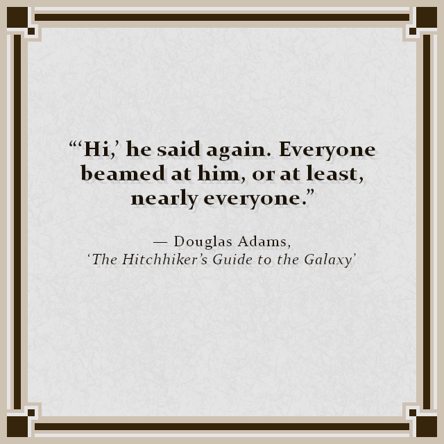 """'Hi,' he said again. Everyone beamed at him, or at least, nearly everyone."" — Douglas Adams, 'The Hitchhiker's Guide to the Galaxy'"