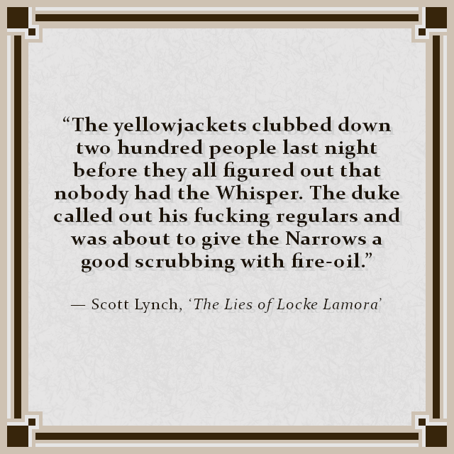 """The yellowjackets clubbed down two hundred people last night before they all figured out that nobody had the Whisper. The duke called out his fucking regulars and was about to give the Narrows a good scrubbing with fire-oil."" — Scott Lynch, 'The Lies of Locke Lamora'"