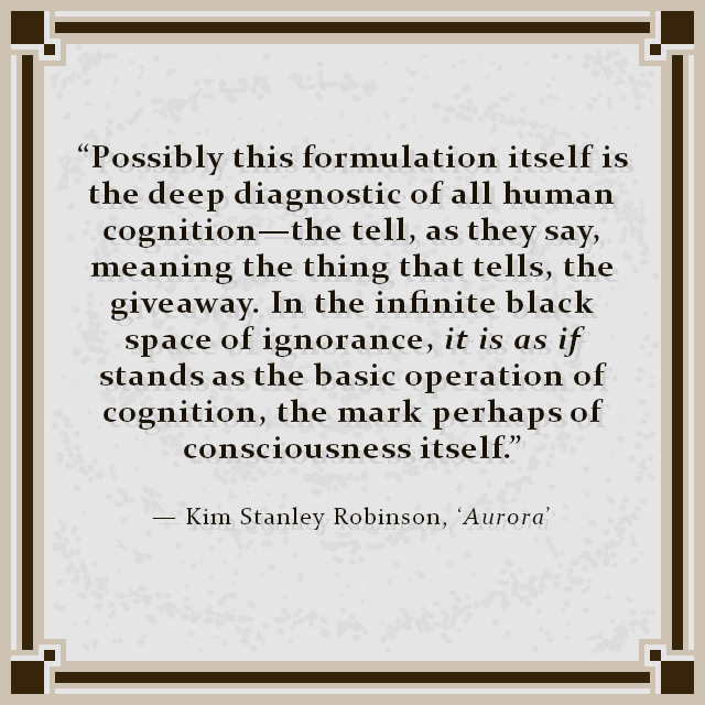 """Possibly this formulation itself is the deep diagnostic of all human cognition—the tell, as they say, meaning the thing that tells, the giveaway. In the infinite black space of ignorance, it is as if stands as the basic operation of cognition, the mark perhaps of consciousness itself."" — Kim Stanley Robinson, 'Aurora'"
