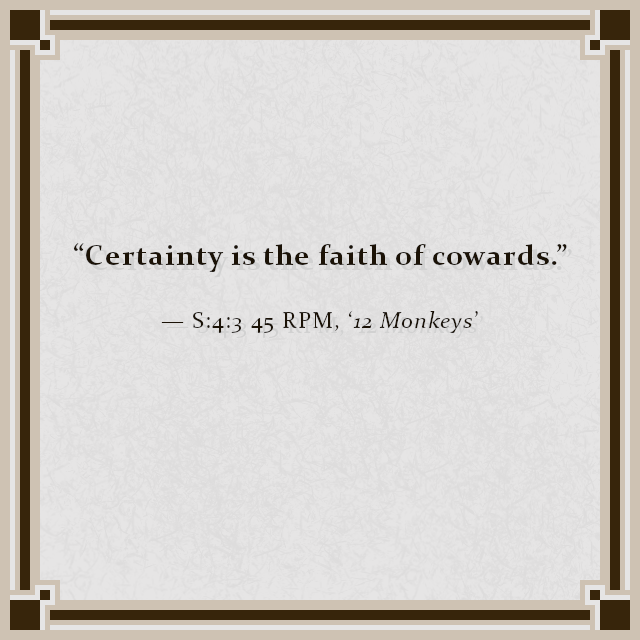 """Certainty is the faith of cowards."" — S:4:3 45 RPM, '12 Monkeys'"