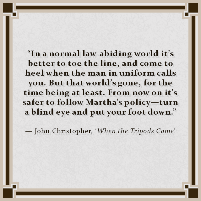 """In a normal law-abiding world it's better to toe the line, and come to heel when the man in uniform calls you. But that world's gone, for the time being at least. From now on it's safer to follow Martha's policy—turn a blind eye and put your foot down."" — John Christopher, 'When the Tripods Came'"