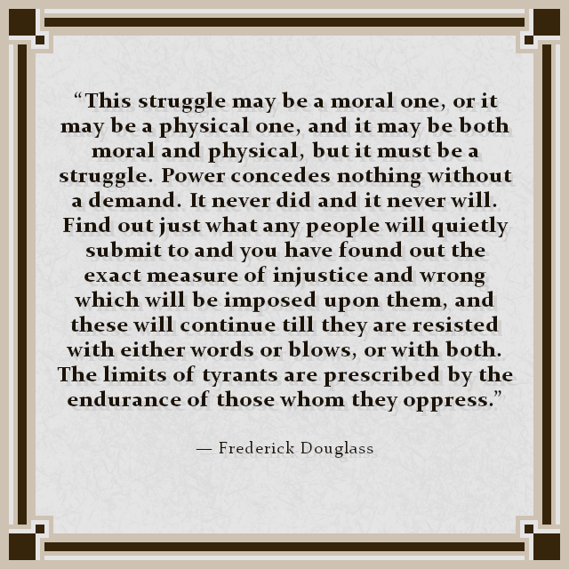 """This struggle may be a moral one, or it may be a physical one, and it may be both moral and physical, but it must be a struggle. Power concedes nothing without a demand. It never did and it never will. Find out just what any people will quietly submit to and you have found out the exact measure of injustice and wrong which will be imposed upon them, and these will continue till they are resisted with either words or blows, or with both. The limits of tyrants are prescribed by the endurance of those whom they oppress."" — Frederick Douglass"