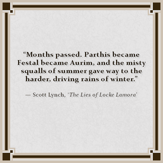 """""""Months passed. Parthis became Festal became Aurim, and the misty squalls of summer gave way to the harder, driving rains of winter."""" — Scott Lynch, 'The Lies of Locke Lamora'"""