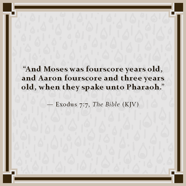 """And Moses was fourscore years old, and Aaron fourscore and three years old, when they spake unto Pharaoh."" — Exodus 7:7, The Bible (KJV)"
