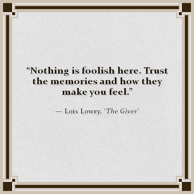 """Nothing is foolish here. Trust the memories and how they make you feel."" — Lois Lowry, 'The Giver'"