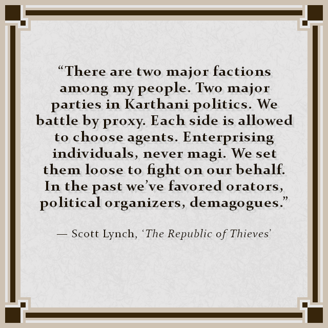 """There are two major factions among my people. Two major parties in Karthani politics. We battle by proxy. Each side is allowed to choose agents. Enterprising individuals, never magi. We set them loose to fight on our behalf. In the past we've favored orators, political organizers, demagogues."" — Scott Lynch, 'The Republic of Thieves'"