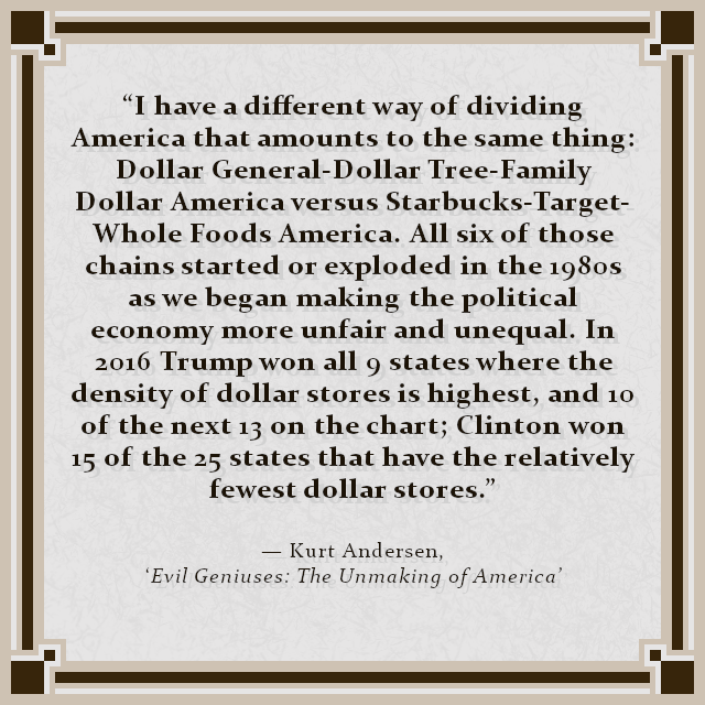"""I have a different way of dividing America that amounts to the same thing: Dollar General-Dollar Tree-Family Dollar America versus Starbucks-Target-Whole Foods America. All six of those chains started or exploded in the 1980s as we began making the political economy more unfair and unequal. In 2016 Trump won all 9 states where the density of dollar stores is highest, and 10 of the next 13 on the chart; Clinton won 15 of the 25 states that have the relatively fewest dollar stores."" — Kurt Andersen, 'Evil Geniuses: The Unmaking of America'"