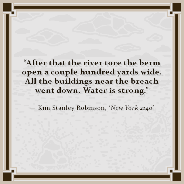 """""""After that the river tore the berm open a couple hundred yards wide. All the buildings near the breach went down. Water is strong."""" — Kim Stanley Robinson, 'New York 2140'"""