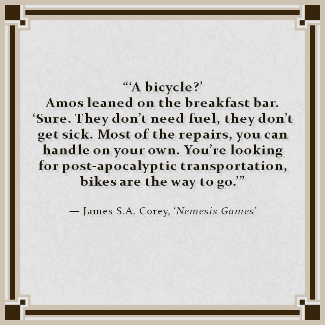 """'A bicycle?' Amos leaned on the breakfast bar. 'Sure. They don't need fuel, they don't get sick. Most of the repairs, you can handle on your own. You're looking for post-apocalyptic transportation, bikes are the way to go.'"" — James S.A. Corey, 'Nemesis Games'"