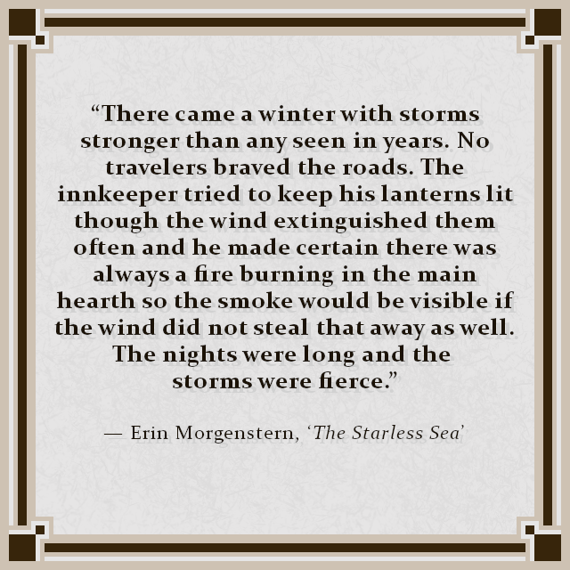"""""""There came a winter with storms stronger than any seen in years. No travelers braved the roads. The innkeeper tried to keep his lanterns lit though the wind extinguished them often and he made certain there was always a fire burning in the main hearth so the smoke would be visible if the wind did not steal that away as well. The nights were long and the storms were fierce."""" — Erin Morgenstern, 'The Starless Sea'"""
