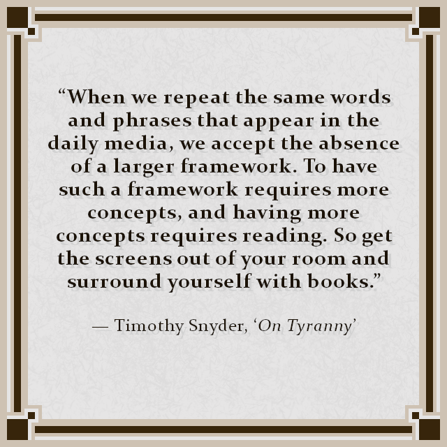 """When we repeat the same words and phrases that appear in the daily media, we accept the absence of a larger framework. To have such a framework requires more concepts, and having more concepts requires reading. So get the screens out of your room and surround yourself with books."" — Timothy Snyder, 'On Tyranny'"