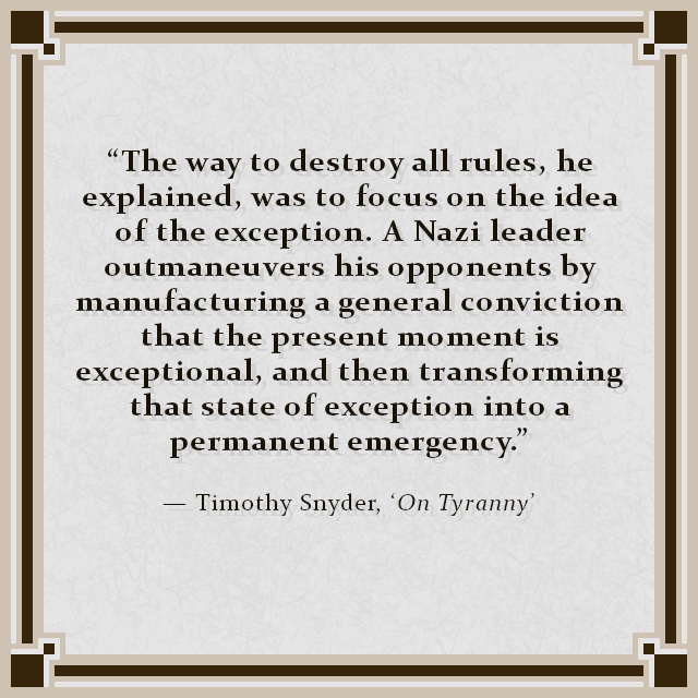 """The way to destroy all rules, he explained, was to focus on the idea of the exception. A Nazi leader outmaneuvers his opponents by manufacturing a general conviction that the present moment is exceptional, and then transforming that state of exception into a permanent emergency."" — Timothy Snyder, 'On Tyranny'"