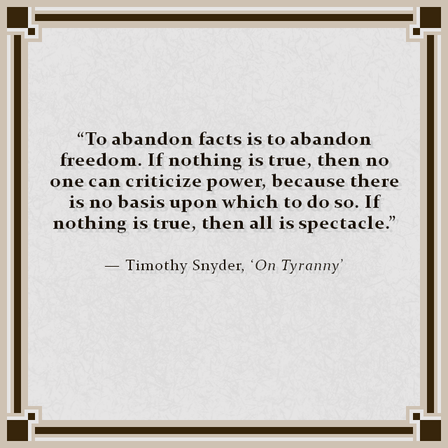 """To abandon facts is to abandon freedom. If nothing is true, then no one can criticize power, because there is no basis upon which to do so. If nothing is true, then all is spectacle."" — Timothy Snyder, 'On Tyranny'"