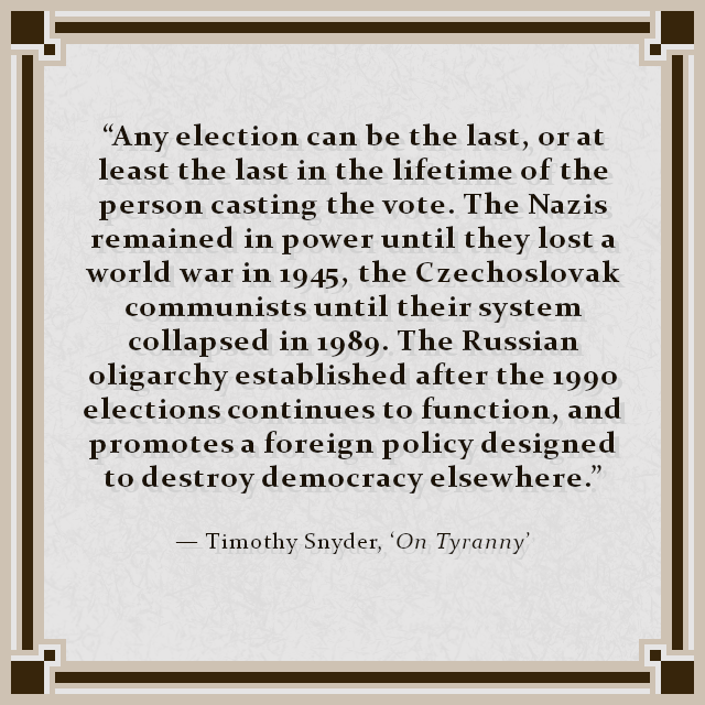 """Any election can be the last, or at least the last in the lifetime of the person casting the vote. The Nazis remained in power until they lost a world war in 1945, the Czechoslovak communists until their system collapsed in 1989. The Russian oligarchy established after the 1990 elections continues to function, and promotes a foreign policy designed to destroy democracy elsewhere."" — Timothy Snyder, 'On Tyranny'"